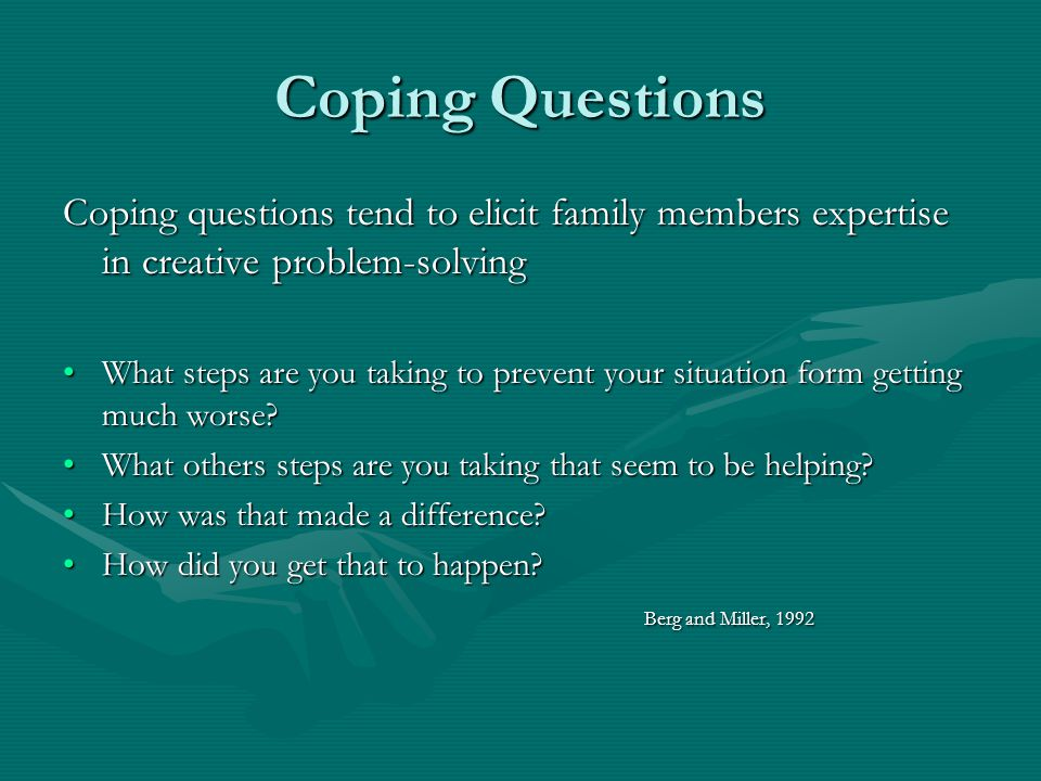 Coping Questions Coping questions tend to elicit family members expertise in creative problem-solving What steps are you taking to prevent your situat