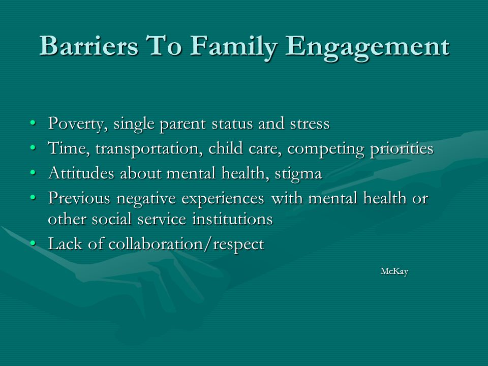 Barriers To Family Engagement Poverty, single parent status and stressPoverty, single parent status and stress Time, transportation, child care, competing prioritiesTime, transportation, child care, competing priorities Attitudes about mental health, stigmaAttitudes about mental health, stigma Previous negative experiences with mental health or other social service institutionsPrevious negative experiences with mental health or other social service institutions Lack of collaboration/respectLack of collaboration/respect McKay McKay