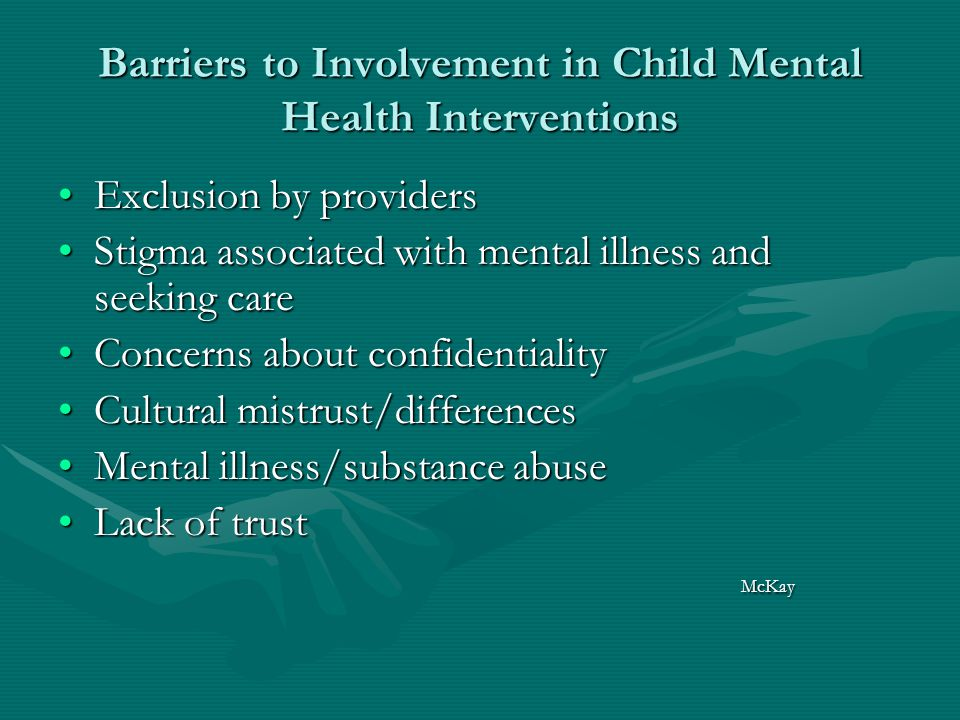 Barriers to Involvement in Child Mental Health Interventions Exclusion by providersExclusion by providers Stigma associated with mental illness and seeking careStigma associated with mental illness and seeking care Concerns about confidentialityConcerns about confidentiality Cultural mistrust/differencesCultural mistrust/differences Mental illness/substance abuseMental illness/substance abuse Lack of trustLack of trust McKay McKay