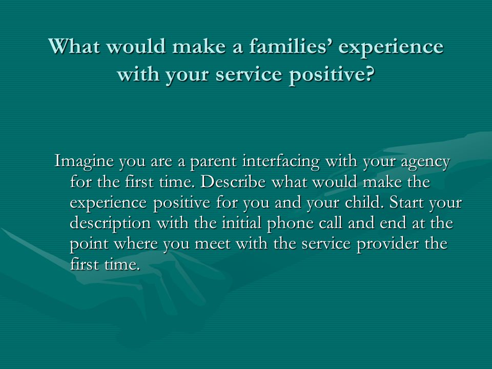 What would make a families experience with your service positive.