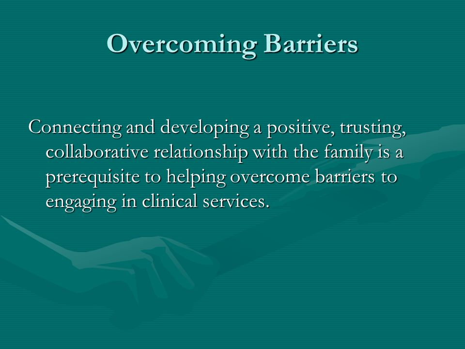Overcoming Barriers Connecting and developing a positive, trusting, collaborative relationship with the family is a prerequisite to helping overcome b