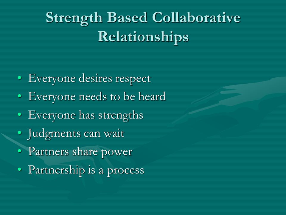 Strength Based Collaborative Relationships Everyone desires respectEveryone desires respect Everyone needs to be heardEveryone needs to be heard Everyone has strengthsEveryone has strengths Judgments can waitJudgments can wait Partners share powerPartners share power Partnership is a processPartnership is a process