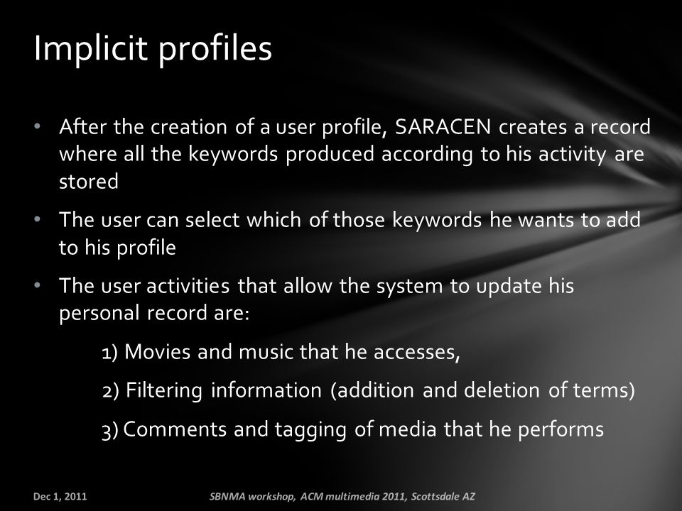 After the creation of a user profile, SARACEN creates a record where all the keywords produced according to his activity are stored The user can select which of those keywords he wants to add to his profile The user activities that allow the system to update his personal record are: 1) Movies and music that he accesses, 2) Filtering information (addition and deletion of terms) 3) Comments and tagging of media that he performs Implicit profiles Dec 1, 2011SBNMA workshop, ACM multimedia 2011, Scottsdale AZ