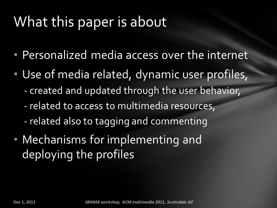 Personalized media access over the internet Use of media related, dynamic user profiles, - created and updated through the user behavior, - related to access to multimedia resources, - related also to tagging and commenting Mechanisms for implementing and deploying the profiles What this paper is about Dec 1, 2011SBNMA workshop, ACM multimedia 2011, Scottsdale AZ