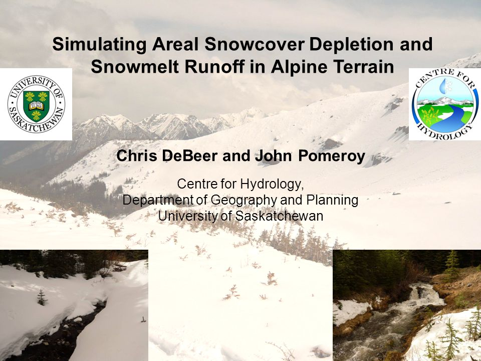 Simulating Areal Snowcover Depletion and Snowmelt Runoff in Alpine Terrain Chris DeBeer and John Pomeroy Centre for Hydrology, Department of Geography and Planning University of Saskatchewan