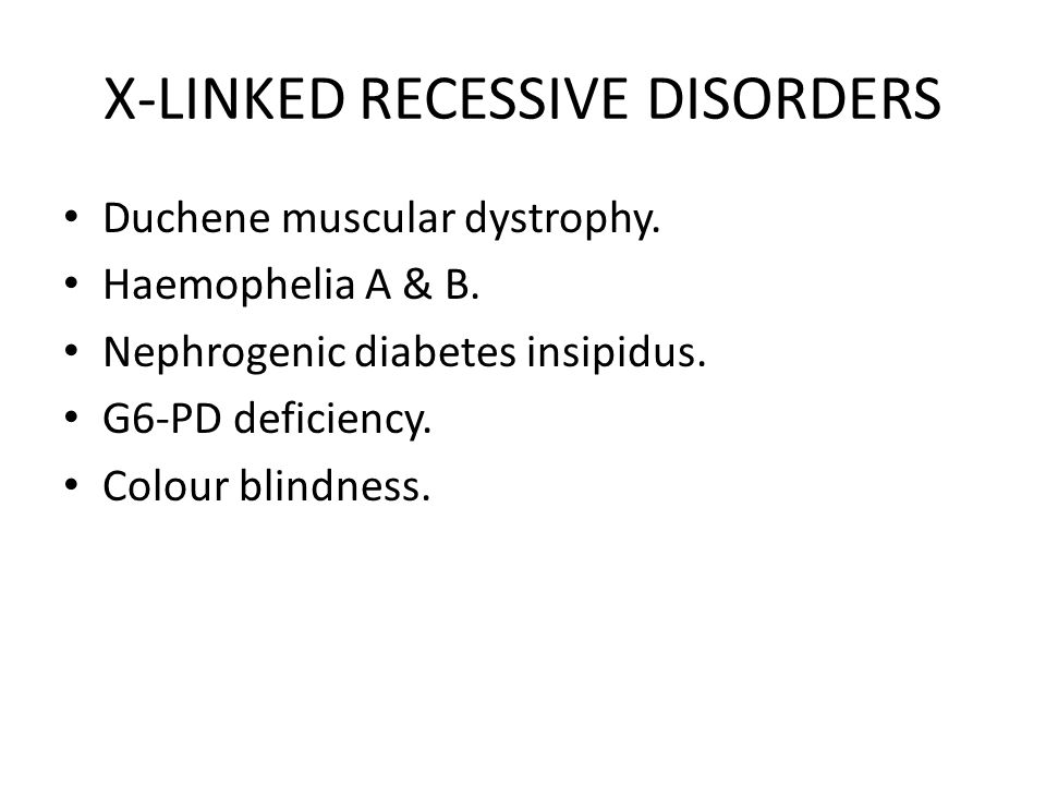 X-LINKED RECESSIVE DISORDERS Duchene muscular dystrophy. Haemophelia A & B. Nephrogenic diabetes insipidus. G6-PD deficiency. Colour blindness.