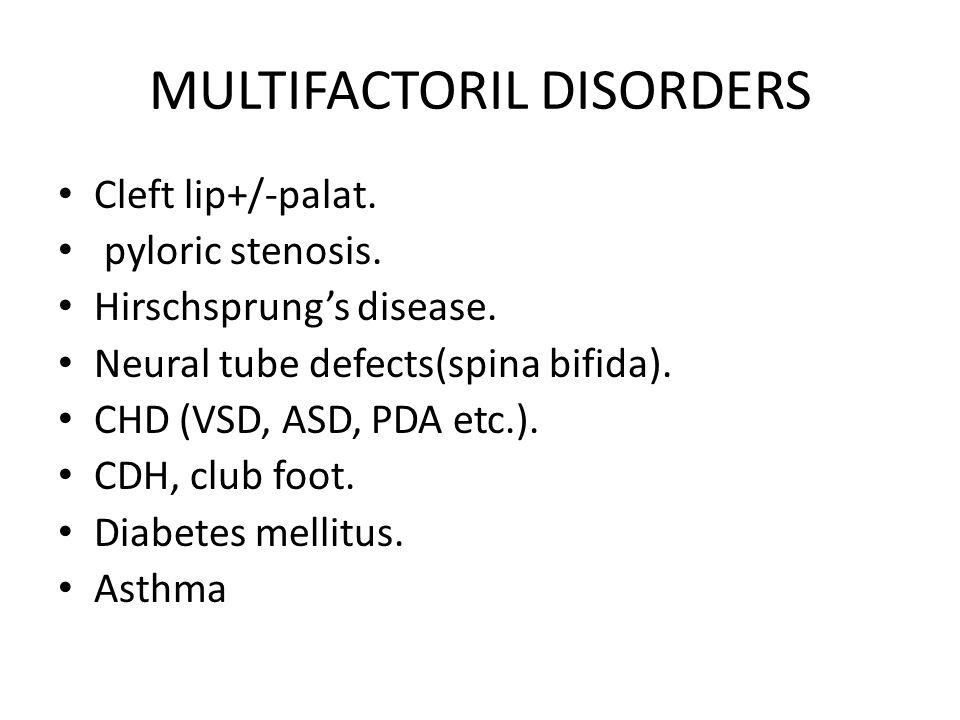 MULTIFACTORIL DISORDERS Cleft lip+/-palat. pyloric stenosis. Hirschsprungs disease. Neural tube defects(spina bifida). CHD (VSD, ASD, PDA etc.). CDH,