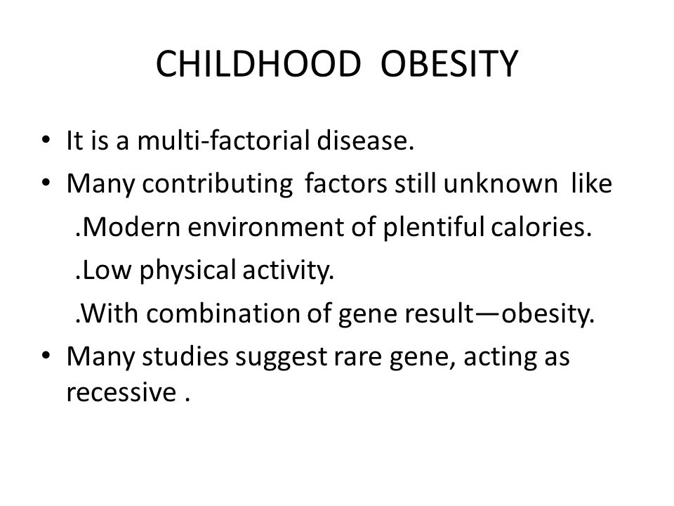 CHILDHOOD OBESITY It is a multi-factorial disease. Many contributing factors still unknown like.Modern environment of plentiful calories..Low physical