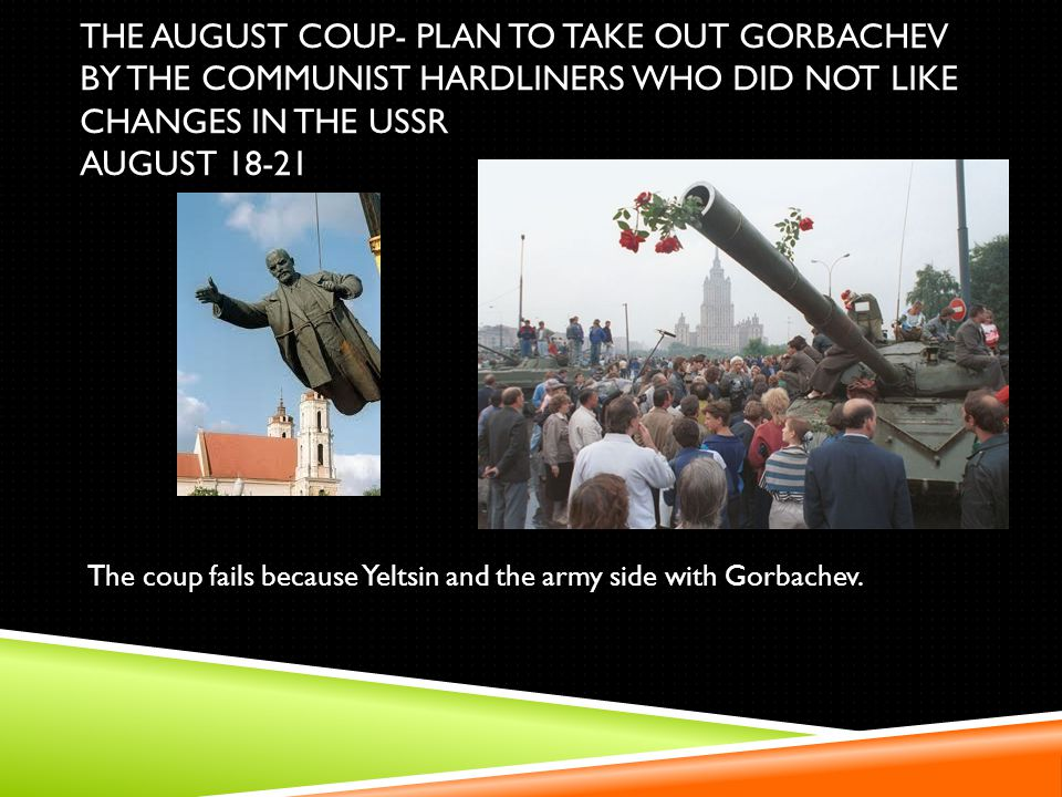 THE AUGUST COUP- PLAN TO TAKE OUT GORBACHEV BY THE COMMUNIST HARDLINERS WHO DID NOT LIKE CHANGES IN THE USSR AUGUST 18-21 The coup fails because Yelts