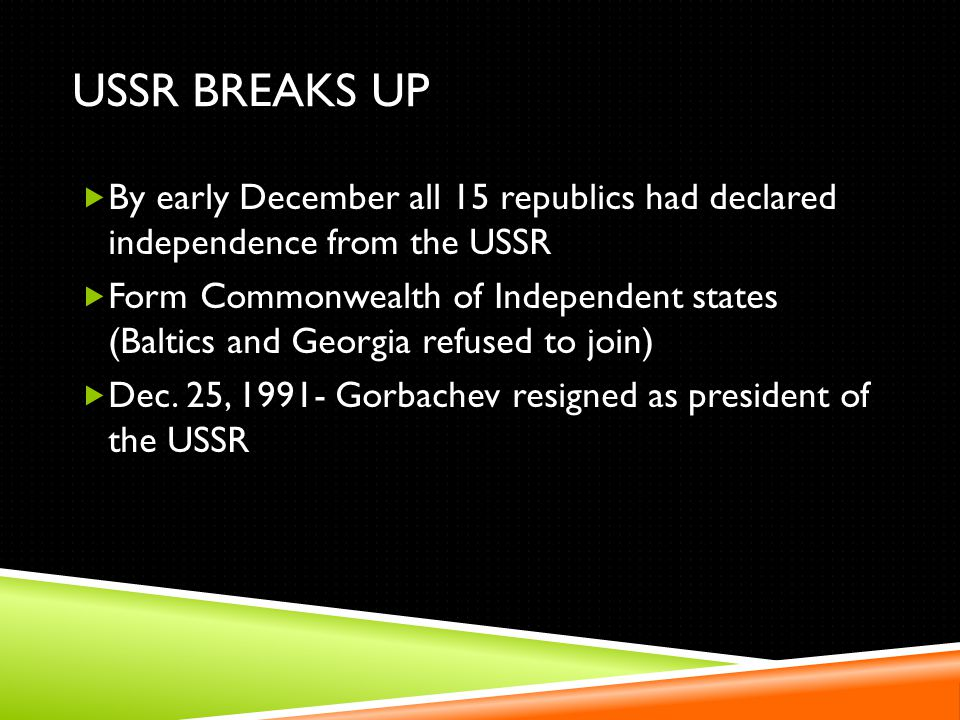 USSR BREAKS UP By early December all 15 republics had declared independence from the USSR Form Commonwealth of Independent states (Baltics and Georgia