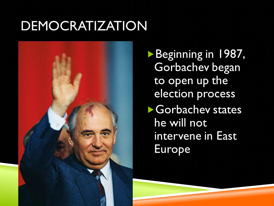 DEMOCRATIZATION Beginning in 1987, Gorbachev began to open up the election process Gorbachev states he will not intervene in East Europe