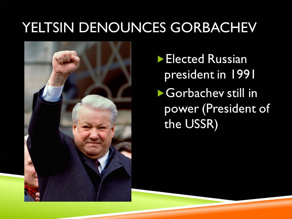 YELTSIN DENOUNCES GORBACHEV Elected Russian president in 1991 Gorbachev still in power (President of the USSR)