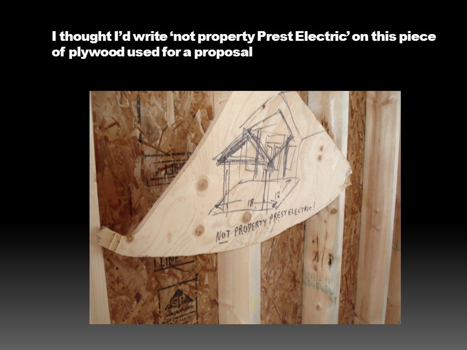 I thought Id write not property Prest Electric on this piece of plywood used for a proposal