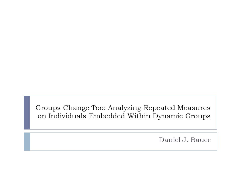 Groups Change Too: Analyzing Repeated Measures on Individuals Embedded Within Dynamic Groups Daniel J. Bauer
