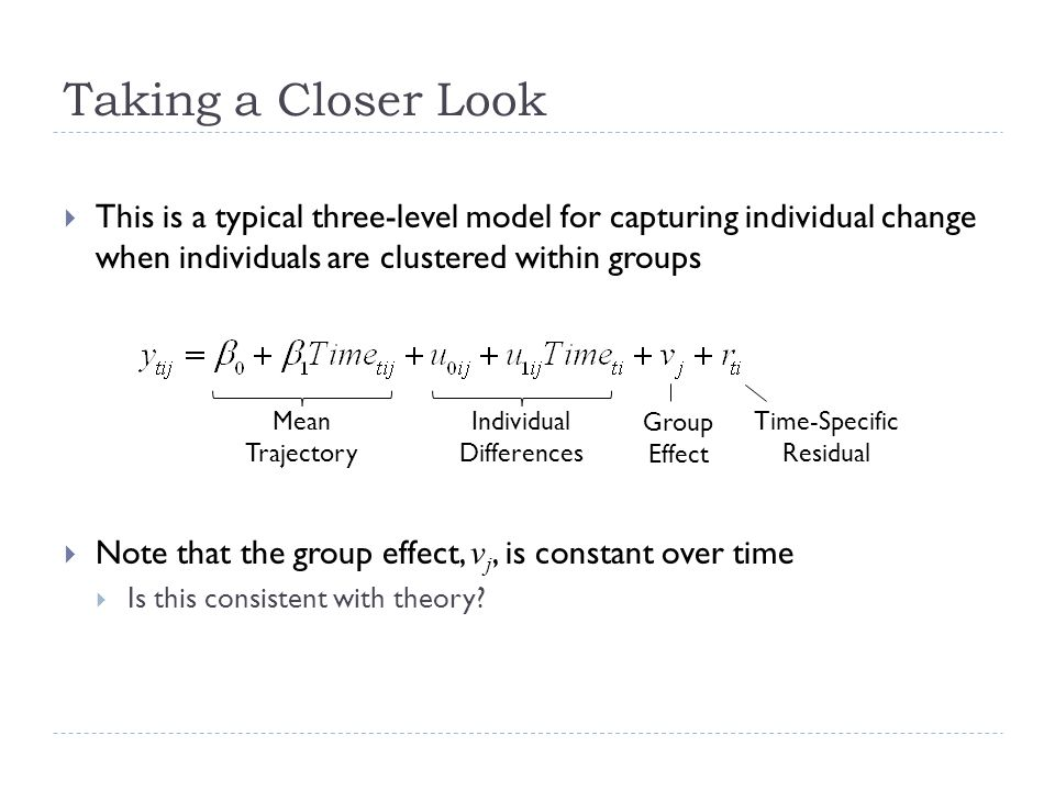 Taking a Closer Look This is a typical three-level model for capturing individual change when individuals are clustered within groups Note that the gr