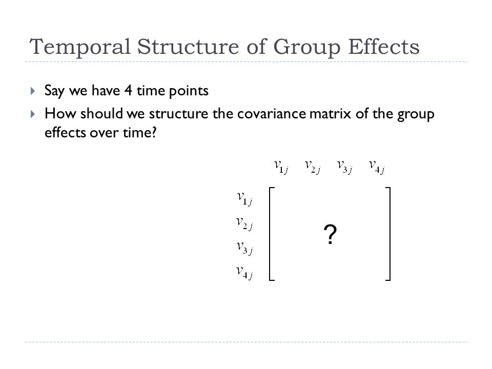 Temporal Structure of Group Effects Say we have 4 time points How should we structure the covariance matrix of the group effects over time? ? 17