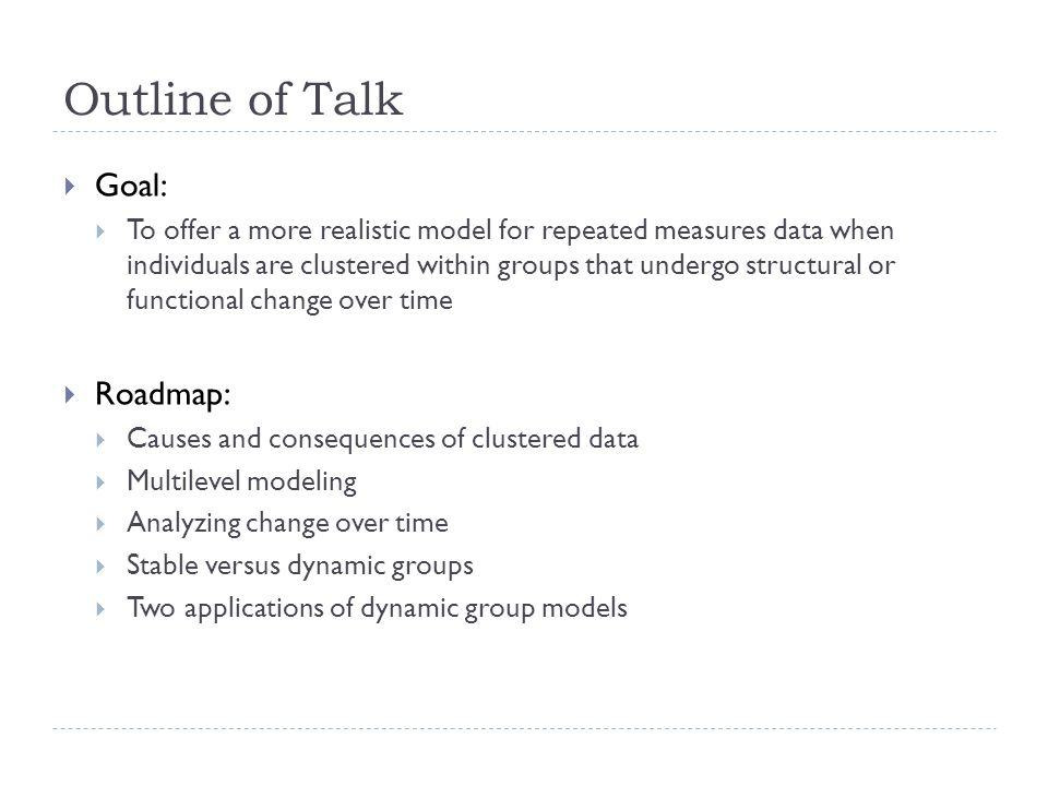 Goal: To offer a more realistic model for repeated measures data when individuals are clustered within groups that undergo structural or functional change over time Roadmap: Causes and consequences of clustered data Multilevel modeling Analyzing change over time Stable versus dynamic groups Two applications of dynamic group models Outline of Talk