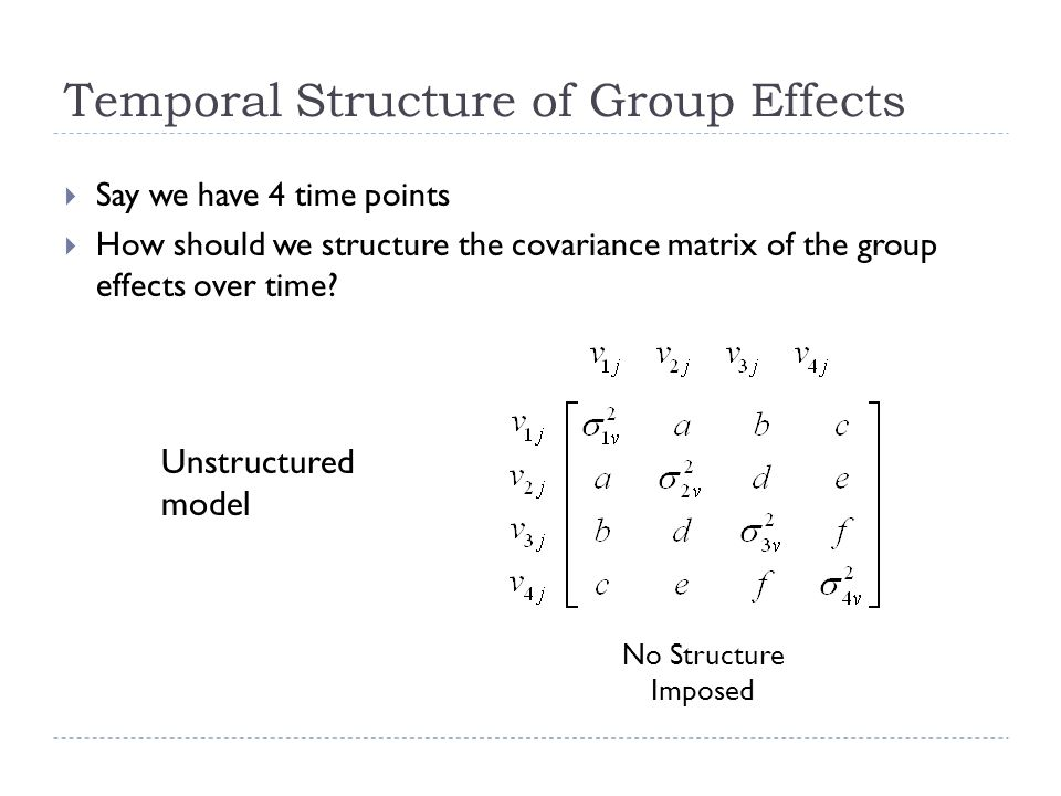 Temporal Structure of Group Effects Unstructured model Say we have 4 time points How should we structure the covariance matrix of the group effects over time.