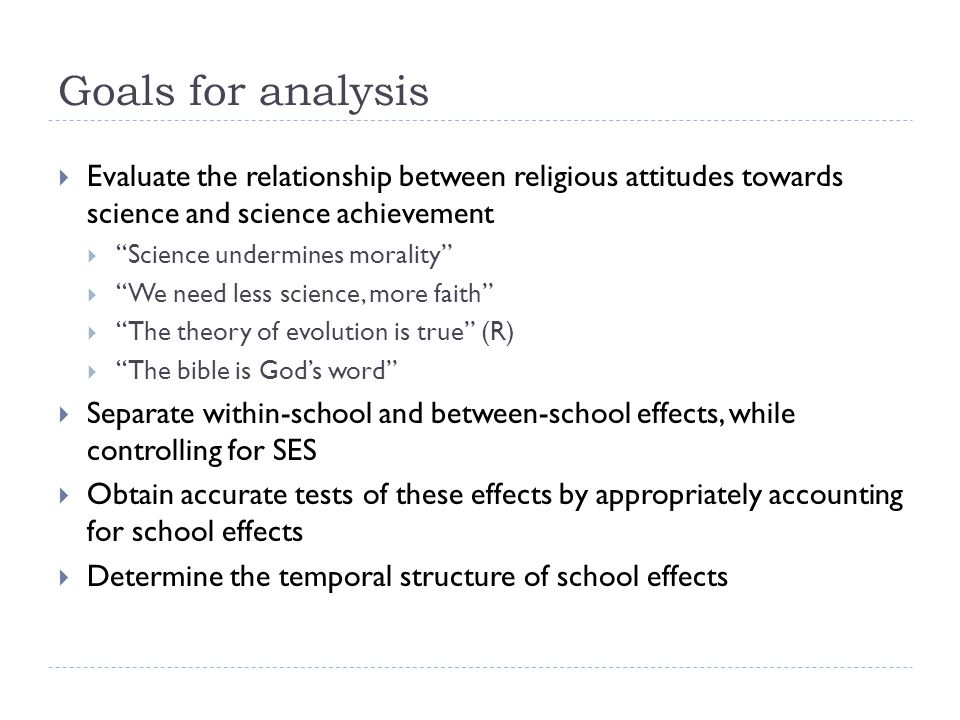 Goals for analysis Evaluate the relationship between religious attitudes towards science and science achievement Science undermines morality We need less science, more faith The theory of evolution is true (R) The bible is Gods word Separate within-school and between-school effects, while controlling for SES Obtain accurate tests of these effects by appropriately accounting for school effects Determine the temporal structure of school effects