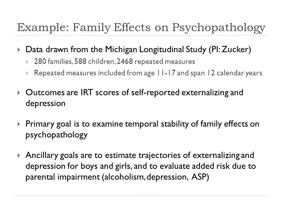 Example: Family Effects on Psychopathology Data drawn from the Michigan Longitudinal Study (PI: Zucker) 280 families, 588 children, 2468 repeated measures Repeated measures included from age 11-17 and span 12 calendar years Outcomes are IRT scores of self-reported externalizing and depression Primary goal is to examine temporal stability of family effects on psychopathology Ancillary goals are to estimate trajectories of externalizing and depression for boys and girls, and to evaluate added risk due to parental impairment (alcoholism, depression, ASP)