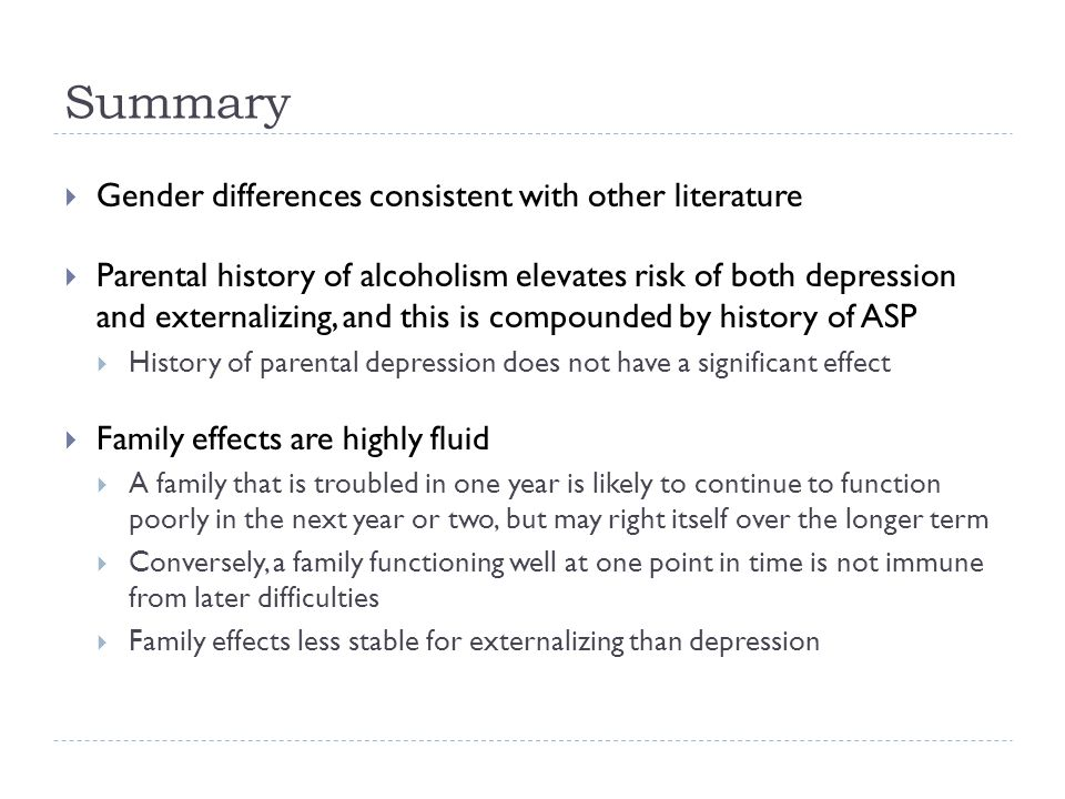 Summary Gender differences consistent with other literature Parental history of alcoholism elevates risk of both depression and externalizing, and this is compounded by history of ASP History of parental depression does not have a significant effect Family effects are highly fluid A family that is troubled in one year is likely to continue to function poorly in the next year or two, but may right itself over the longer term Conversely, a family functioning well at one point in time is not immune from later difficulties Family effects less stable for externalizing than depression