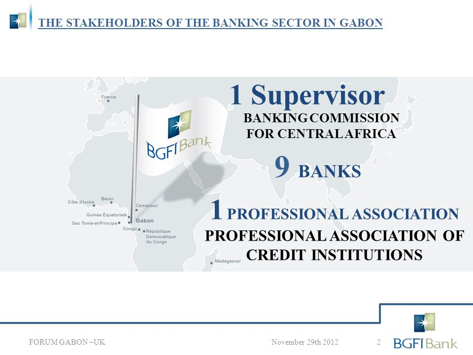 THE BANKING ENVIRONMENT IN GABON 3 November 29th 2012 2 500 million USD in Credit* 4 000 million USD in deposits* FORUM GABON –UK 1 500 million USD in bank investment* * Data as of September 30, 2012 255 000 accounts opened*