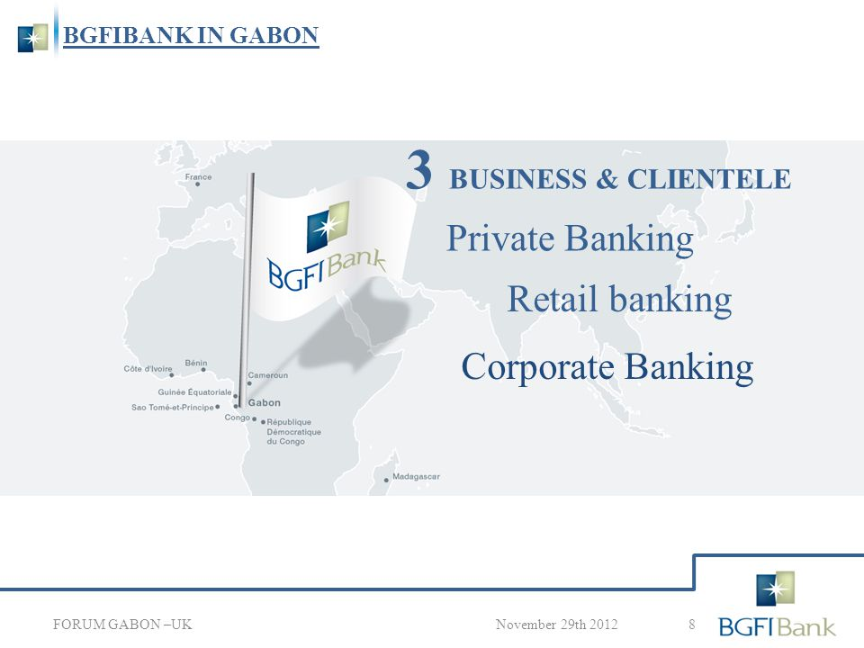 BGFIBANK IN GABON 8 November 29th 2012 3 BUSINESS & CLIENTELE FORUM GABON –UK Private Banking Corporate Banking Retail banking