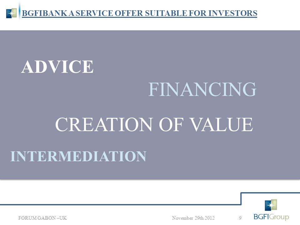 BGFIBANK A SERVICE OFFER SUITABLE FOR INVESTORS 9November 29th 2012 ADVICE CREATION OF VALUE INTERMEDIATION FINANCING FORUM GABON –UK