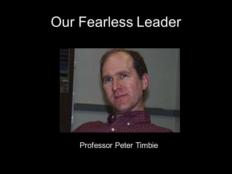 Our Fearless Leader Professor Peter Timbie