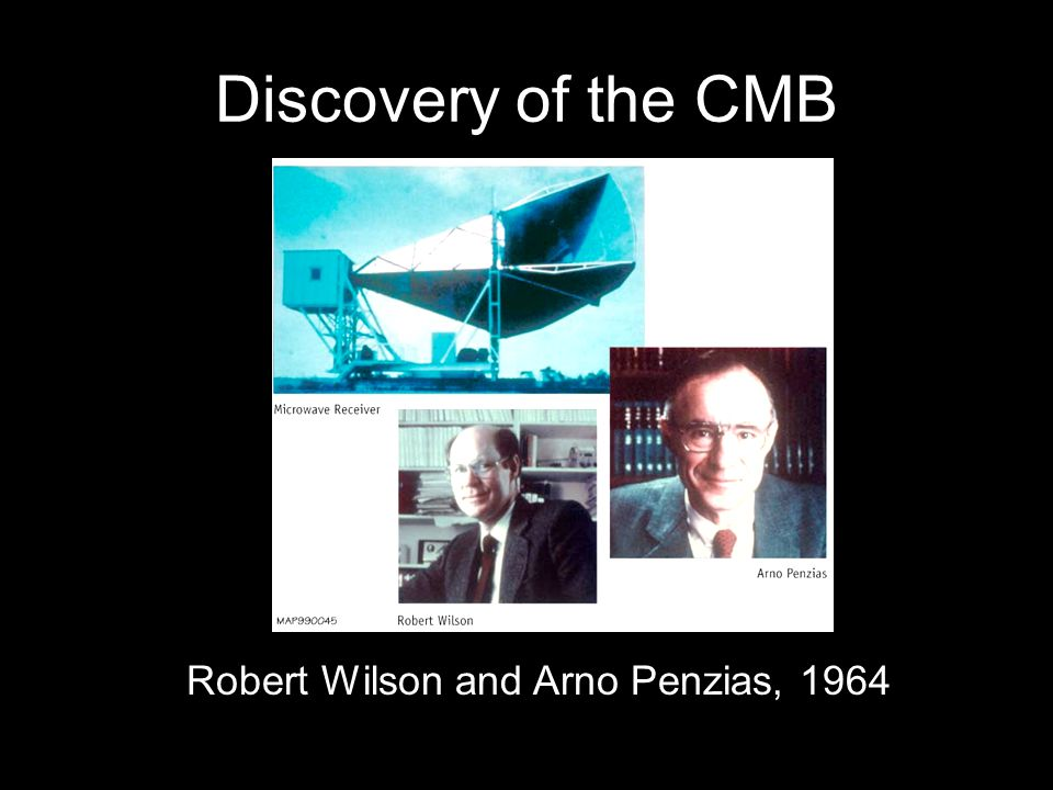 Discovery of the CMB Robert Wilson and Arno Penzias, 1964