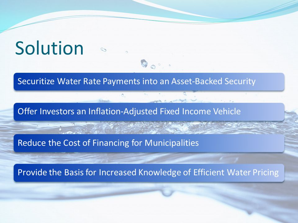 Assumptions Expected Annualized Water Rate Growth (x2 Inflation)6.000% Expected Inflation3.000% Current Muni Yield4.316% 30-year Inflation Indexed Treasury + 100bps3.125% 30-year Treasury current yield4.270% Current Expected Cashflows (per customer) time 012 Cash Flow received by Municipality $100.00 $6.00 $6.36 Cash Flow received by Security Holder $- $4.32 Difference (Spread) $100.00 $1.68 $2.04 PV of Spread (discounted at 30 year Treasury rate) $100.00 $1.62 $1.88 NPV of spread to Municipality $220.61 Repackaged as ABS (Inflation adjusted) time 012 Cash Flow received by Municipality $100.00 $6.00 $6.36 PV Cash Flow received by Municipality (discounted at Treasury Rate) $100.00 $5.75 $5.85 Inflation Index100.00103.00106.09 Cash Flow received by Security Holder $- $3.22 $3.32 PV Cash Flow received by Security Holder (discounted at adjusted Treasury Rate) $- $3.00 $2.87 Difference (Spread) $100.00 $2.78 $3.04 PV of Spread $100.00 $2.76 $2.98 NPV of spread to Municipality $240.54