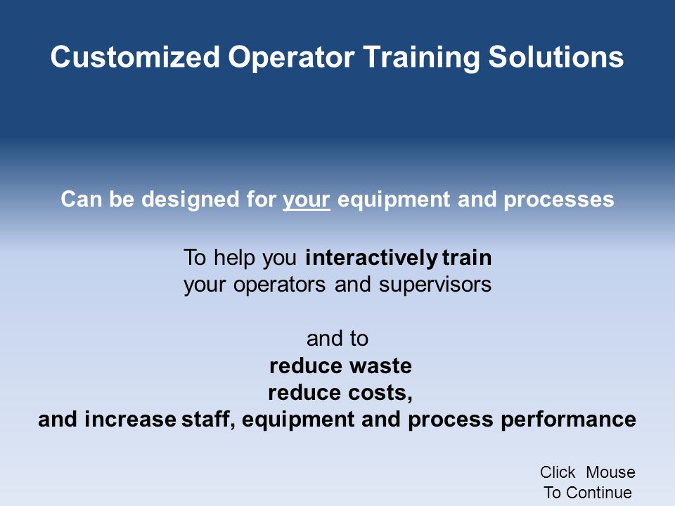 Customized Operator Training Solutions Can be designed for your equipment and processes To help you interactively train your operators and supervisors and to reduce waste reduce costs, and increase staff, equipment and process performance Click Mouse To Continue