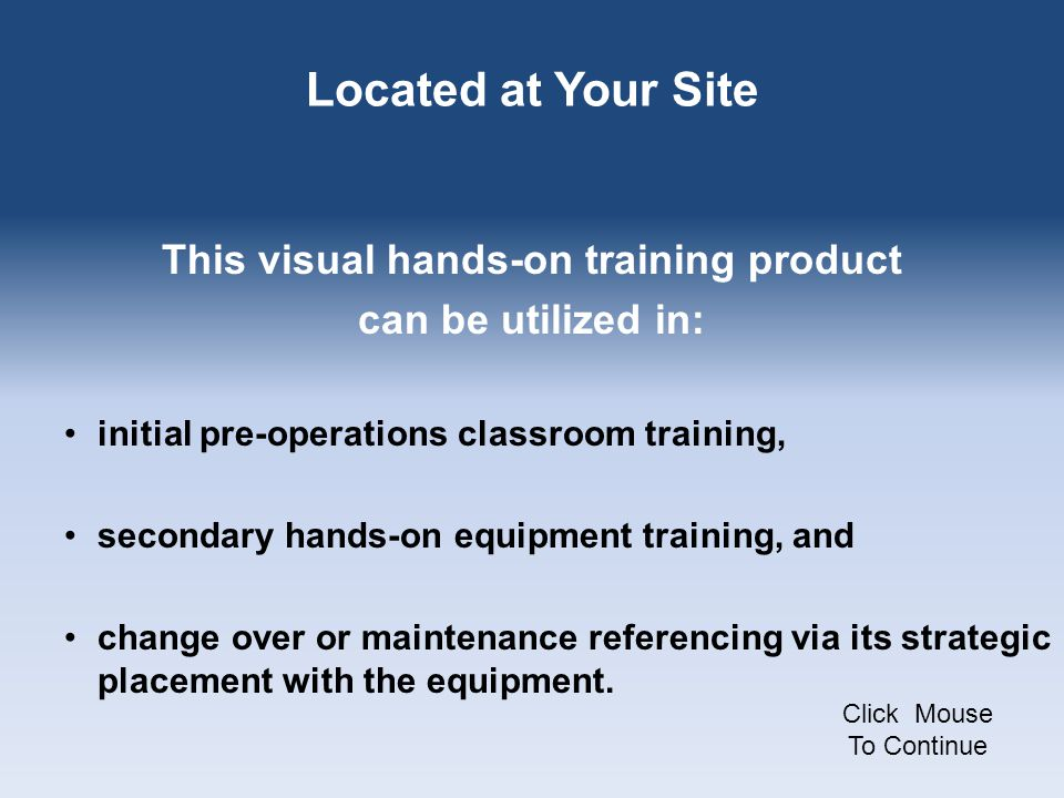 Located at Your Site This visual hands-on training product can be utilized in: initial pre-operations classroom training, secondary hands-on equipment training, and change over or maintenance referencing via its strategic placement with the equipment.