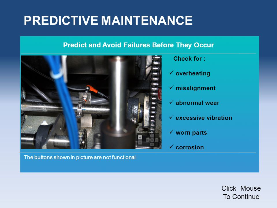 Predict and Avoid Failures Before They Occur Check for : overheating misalignment abnormal wear excessive vibration worn parts corrosion PREDICTIVE MAINTENANCE Click Mouse To Continue The buttons shown in picture are not functional