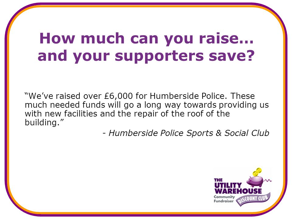 How much can you raise… and your supporters save. Weve raised over £6,000 for Humberside Police.