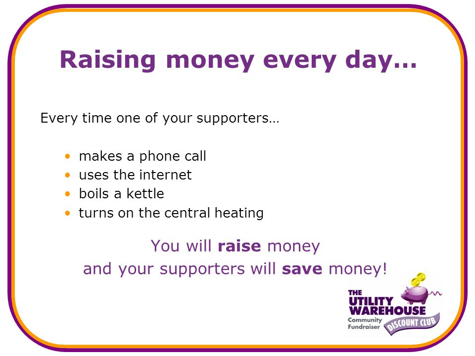 Raising money every day… Every time one of your supporters… makes a phone call uses the internet boils a kettle turns on the central heating You will raise money and your supporters will save money!
