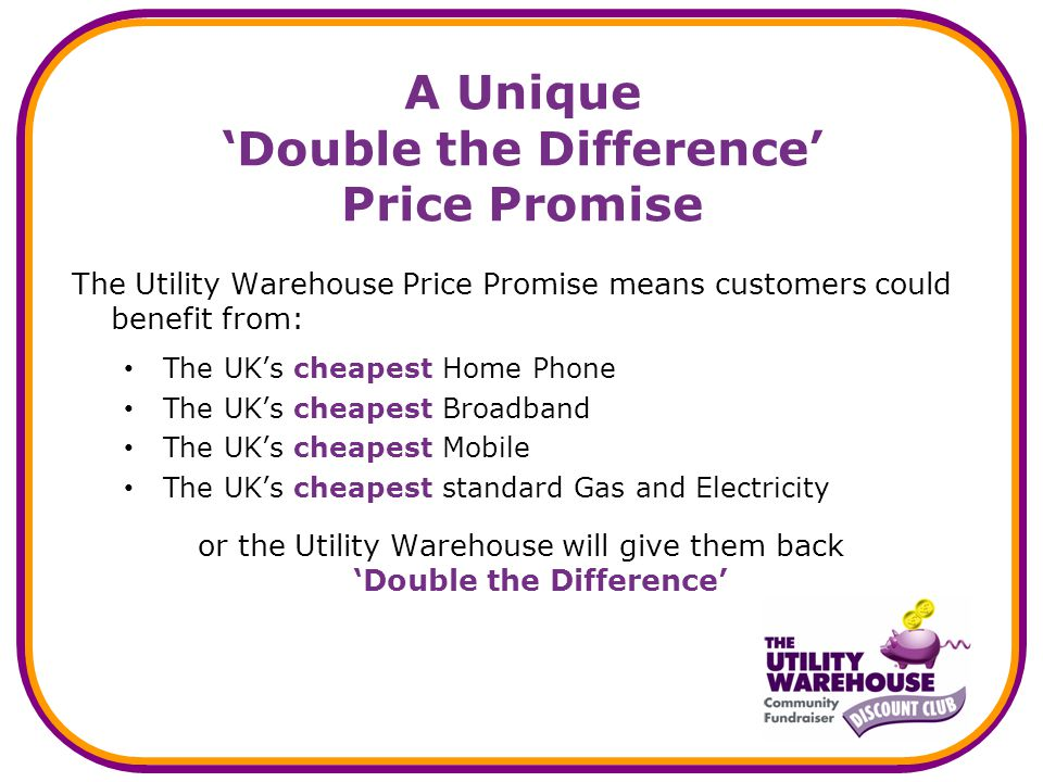 A Unique Double the Difference Price Promise The Utility Warehouse Price Promise means customers could benefit from: The UKs cheapest Home Phone The UKs cheapest Broadband The UKs cheapest Mobile The UKs cheapest standard Gas and Electricity or the Utility Warehouse will give them back Double the Difference