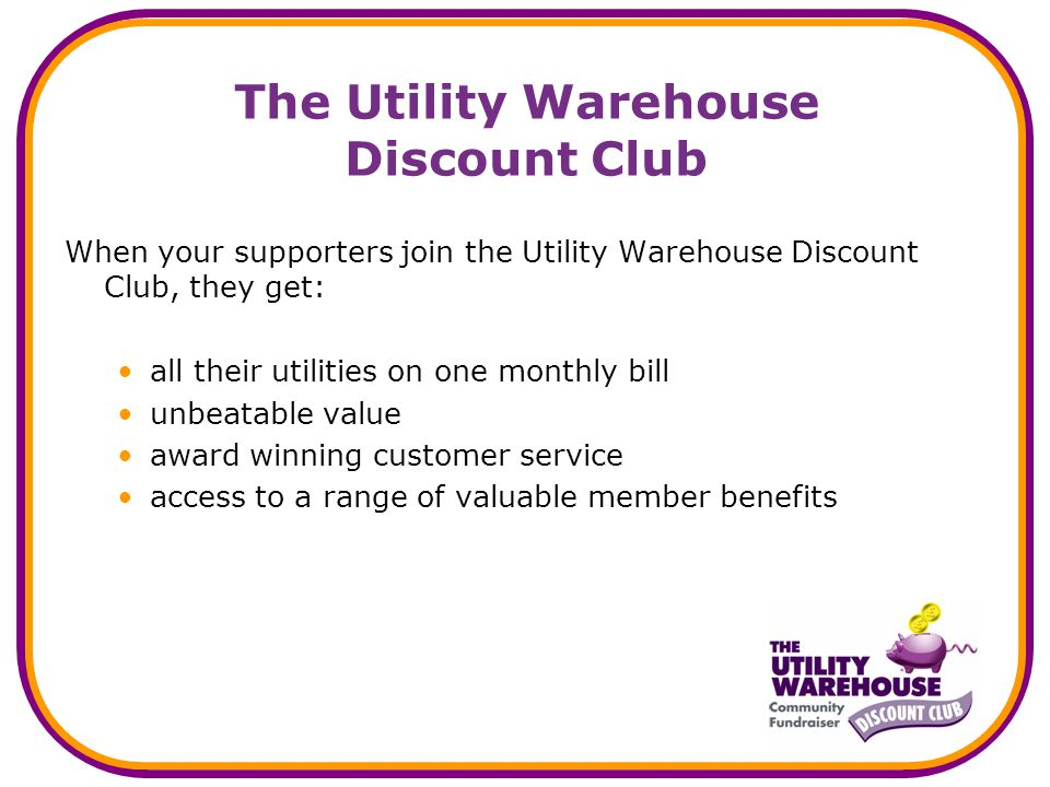 The Utility Warehouse Discount Club When your supporters join the Utility Warehouse Discount Club, they get: all their utilities on one monthly bill unbeatable value award winning customer service access to a range of valuable member benefits