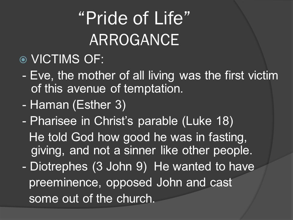 Pride of Life ARROGANCE VICTIMS OF: - Eve, the mother of all living was the first victim of this avenue of temptation. - Haman (Esther 3) - Pharisee i