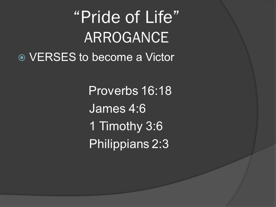 Pride of Life ARROGANCE VERSES to become a Victor Proverbs 16:18 James 4:6 1 Timothy 3:6 Philippians 2:3