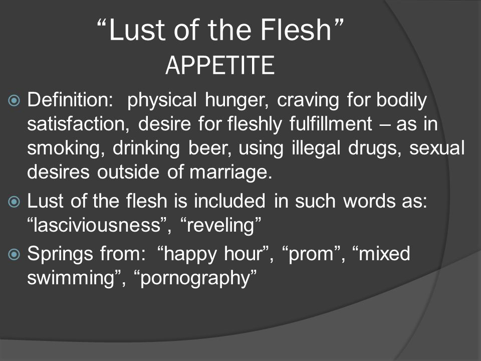 Lust of the Flesh APPETITE Definition: physical hunger, craving for bodily satisfaction, desire for fleshly fulfillment – as in smoking, drinking beer
