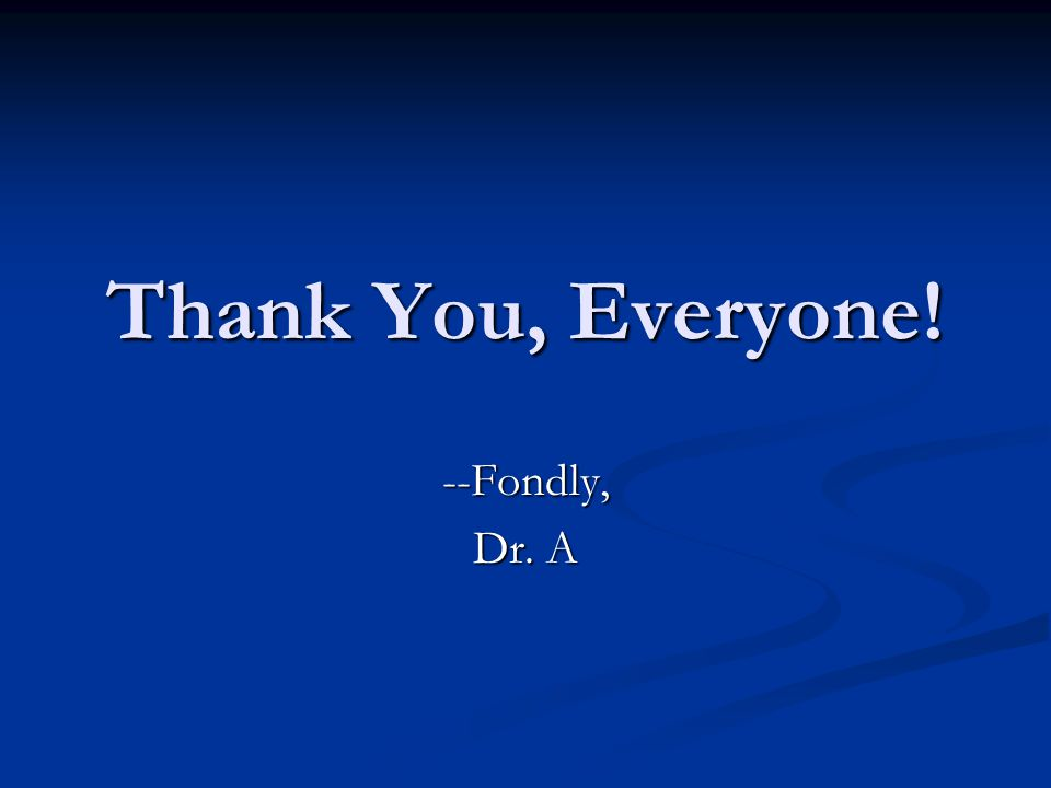 Thank You, Everyone! --Fondly, Dr. A