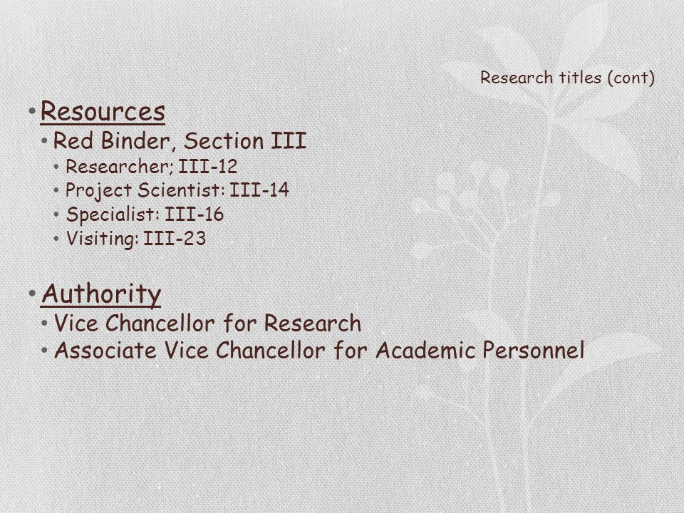Research titles (cont) Resources Red Binder, Section III Researcher; III-12 Project Scientist: III-14 Specialist: III-16 Visiting: III-23 Authority Vice Chancellor for Research Associate Vice Chancellor for Academic Personnel