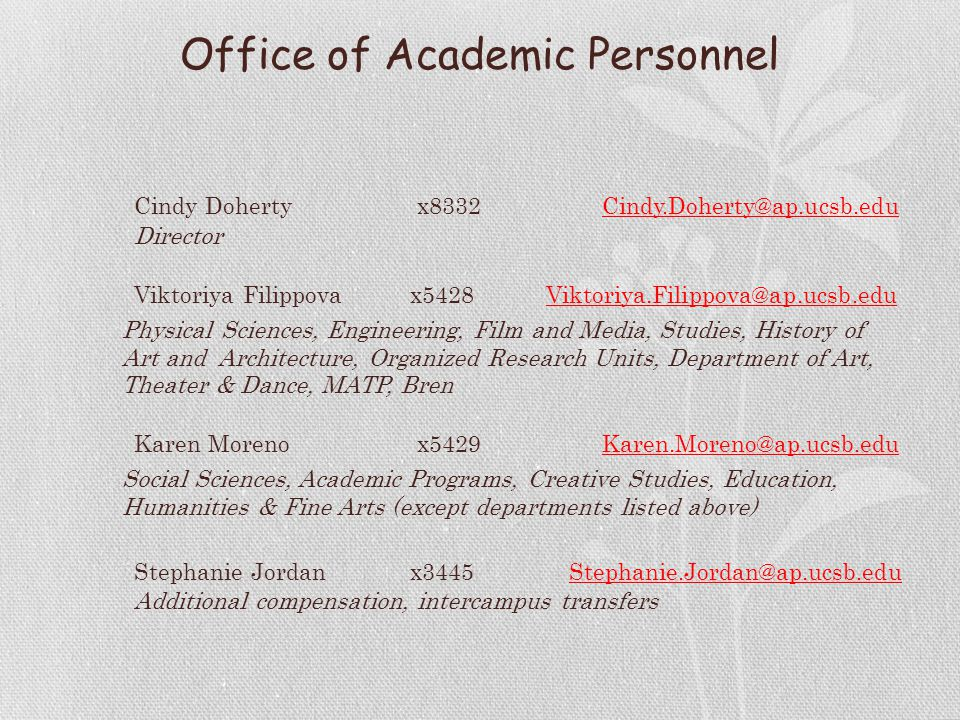 Office of Academic Personnel Cindy Doherty x8332Cindy.Doherty@ap.ucsb.edu Director Viktoriya Filippovax5428 Viktoriya.Filippova@ap.ucsb.edu Physical Sciences, Engineering, Film and Media, Studies, History of Art and Architecture, Organized Research Units, Department of Art, Theater & Dance, MATP, Bren Karen Moreno x5429Karen.Moreno@ap.ucsb.edu Social Sciences, Academic Programs, Creative Studies, Education, Humanities & Fine Arts (except departments listed above) Stephanie Jordanx3445 Stephanie.Jordan@ap.ucsb.edu Additional compensation, intercampus transfers