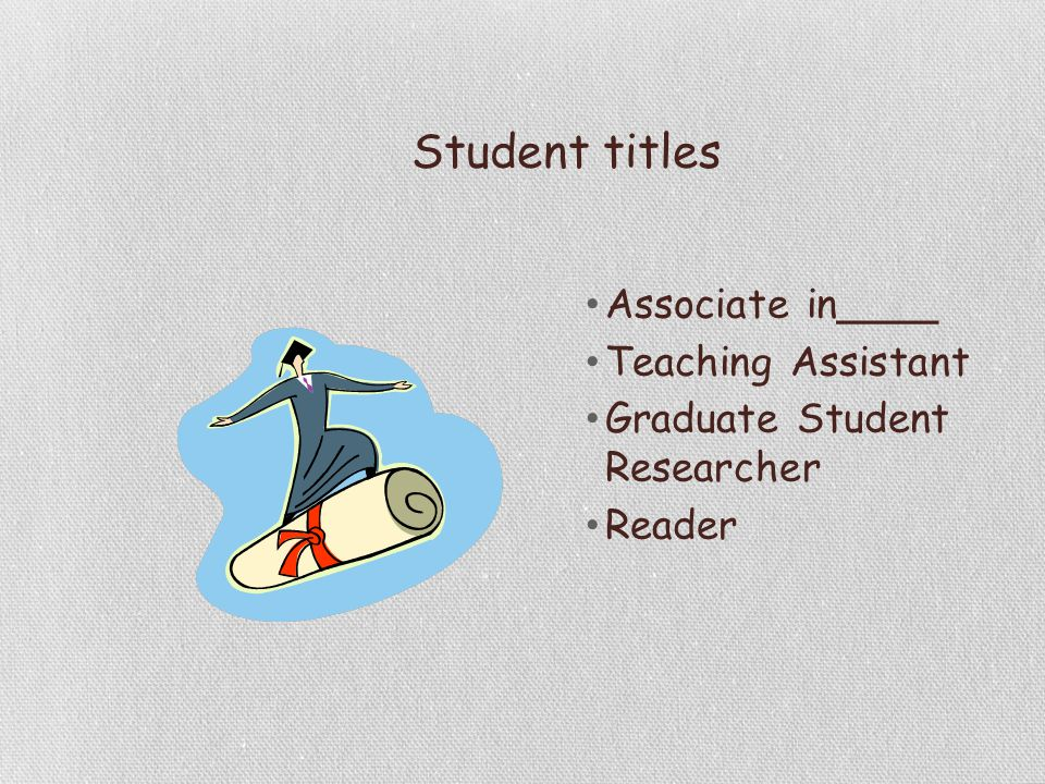 Student titles Associate in____ Teaching Assistant Graduate Student Researcher Reader