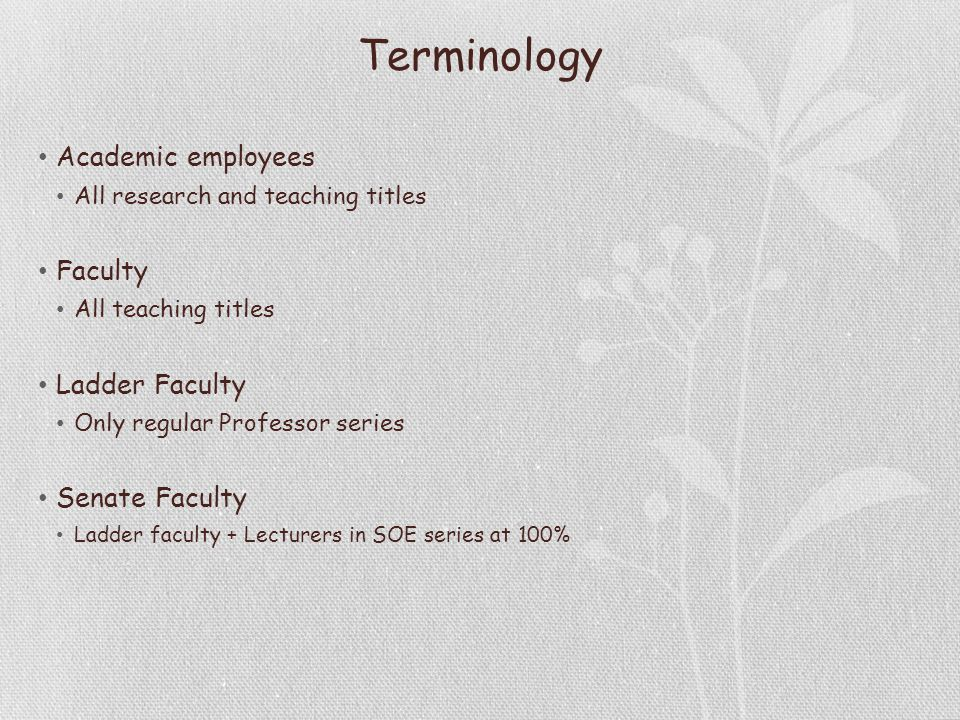 Terminology Academic employees All research and teaching titles Faculty All teaching titles Ladder Faculty Only regular Professor series Senate Faculty Ladder faculty + Lecturers in SOE series at 100%