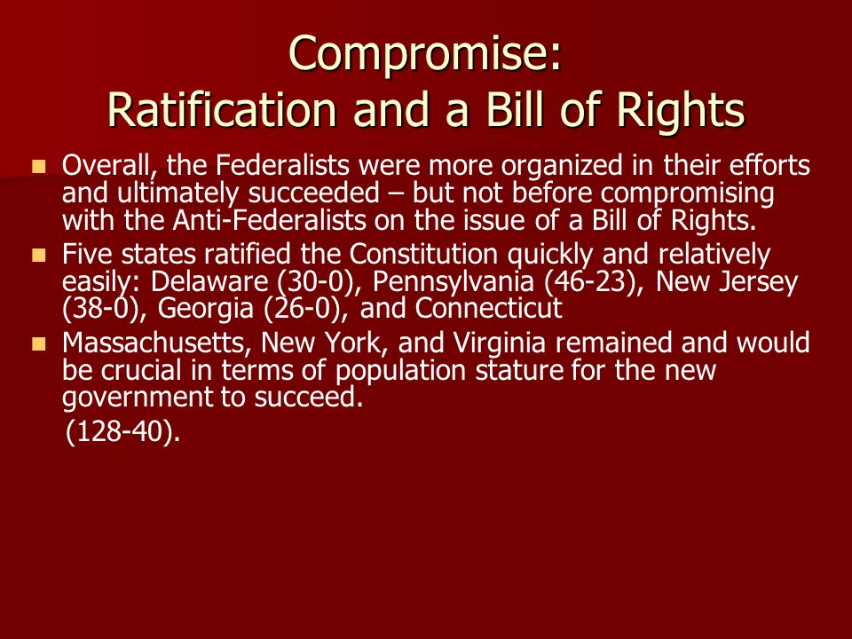 Compromise: Ratification and a Bill of Rights Overall, the Federalists were more organized in their efforts and ultimately succeeded – but not before compromising with the Anti-Federalists on the issue of a Bill of Rights.