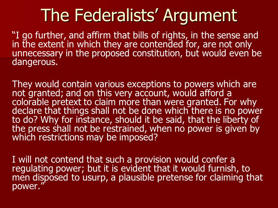 The Federalists Argument I go further, and affirm that bills of rights, in the sense and in the extent in which they are contended for, are not only unnecessary in the proposed constitution, but would even be dangerous.