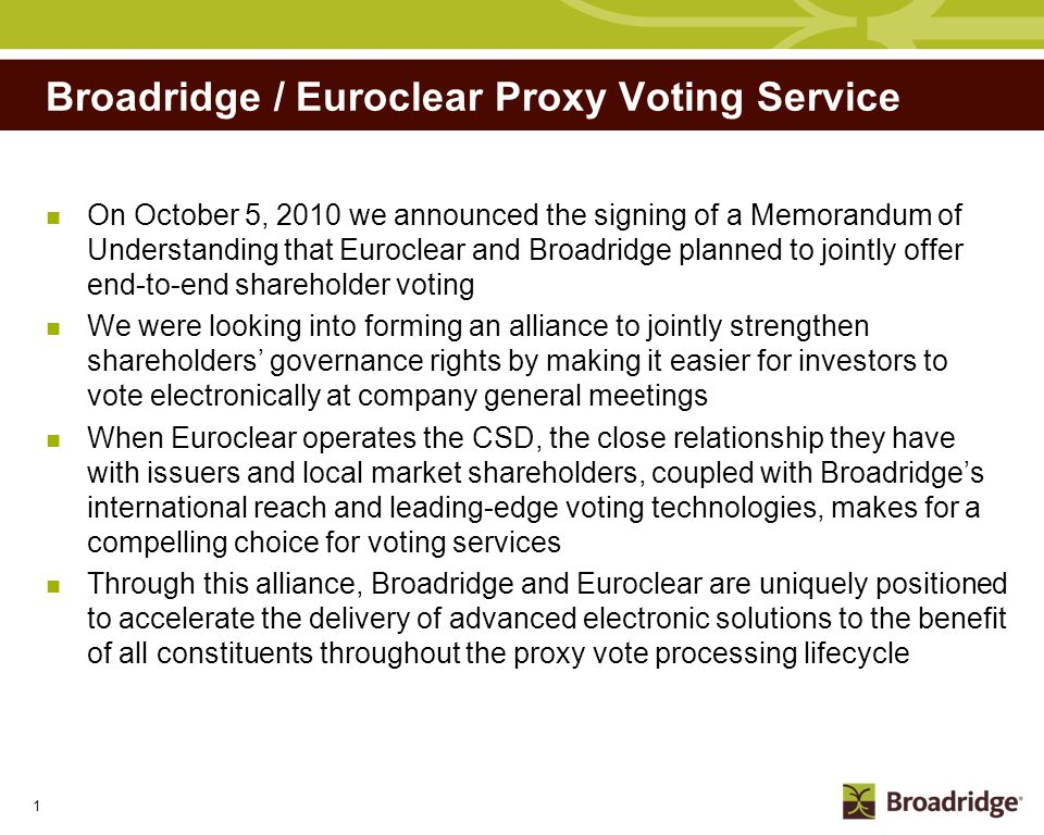 2 Who is Broadridge Listed in the NYSE (Ticker: BR) Spun off from ADP in April 2007 Over $2.2 billion (USD) annual revenues* $217 million in net earnings* Over 5,000 employees worldwide Capabilities include Processing of more than $3 trillion in fixed-income and equity trades per day Securities processing capabilities for over 50 markets Distribution of over 1 billion investor communications annually Multiple language voting platforms available in approx 90 countries Complete electronic shareholder communications services for Issuers, brokers, custodians and Institutions * Fiscal year 2010