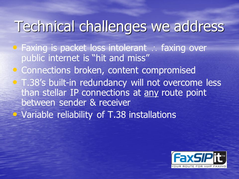 Technical challenges we address Faxing is packet loss intolerant faxing over public internet is hit and miss Connections broken, content compromised T.38s built-in redundancy will not overcome less than stellar IP connections at any route point between sender & receiver Variable reliability of T.38 installations